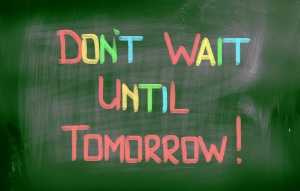 Don't Wait Until Tomorrow Concept